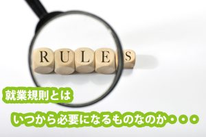 会社設立してすぐ、就業規則は必要になるのか?