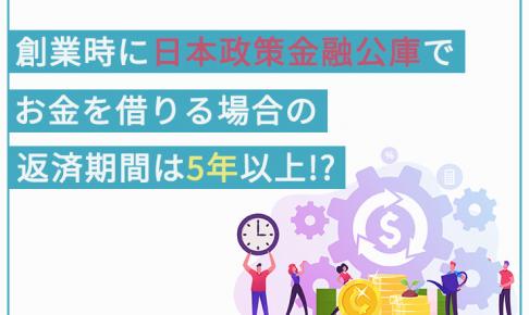 創業時に日本政策金融公庫でお金を借りる場合の返済期間は、5年以上!?