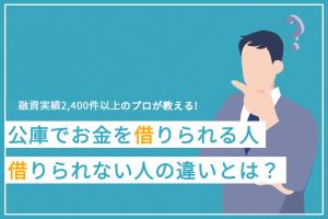【融資実績3,700件以上のプロが教える】日本政策金融公庫でお金を借りられる方と借りられない方の違いとは?