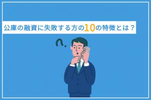 日本政策金融公庫の融資に失敗する方の10つの特徴とは?