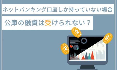 ネットバンキング口座しか持っていない場合、日本政策金融公庫の融資は受けられない?