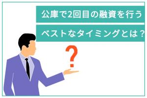 日本政策金融公庫で2回目の融資を受けるベストなタイミングとは?