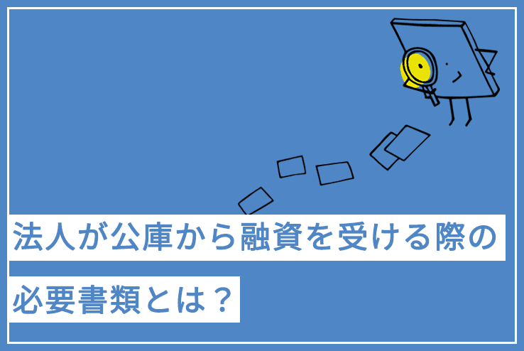 法人が日本政策金融公庫(公庫)から融資を受ける際の必要書類とは?