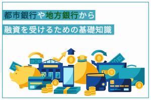 都市銀行や地方銀行から融資を受けるための基礎知識