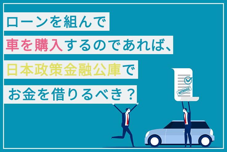 ローンを組んで車を購入するのであれば、日本政策金融公庫でお金を借りるべき?