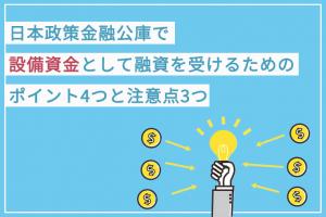 日本政策金融公庫で設備資金として融資を受けるためのポイント4つと注意点3つ