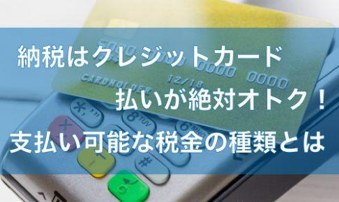 納税はクレジットカード払いが絶対オトク!支払い可能な税金の種類とは