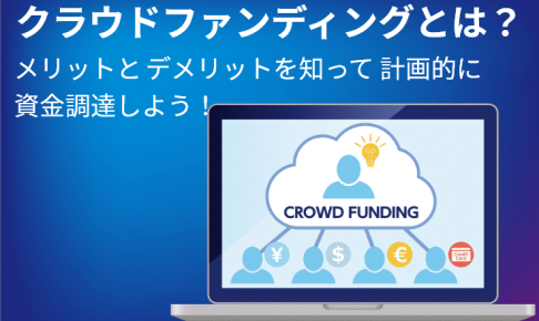 クラウドファンディングとは?メリットとデメリットを知って計画的に資金調達しよう!