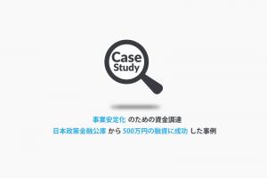 事業安定化のための融資!創業後に日本政策金融公庫から500万円の資金調達に成功したAさんの事例