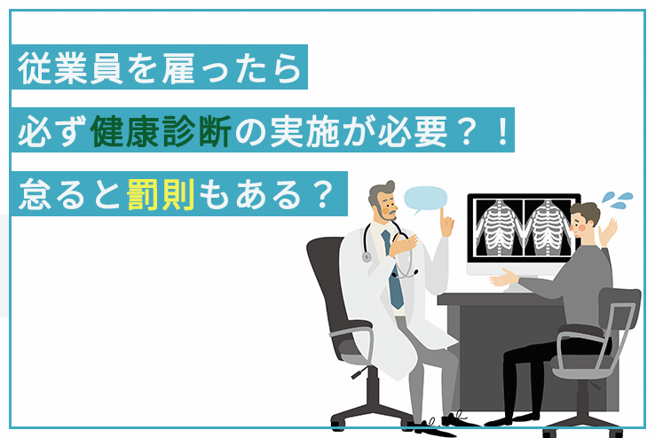 従業員を雇ったら必ず健康診断の実施が必要?!怠ると罰則もある?