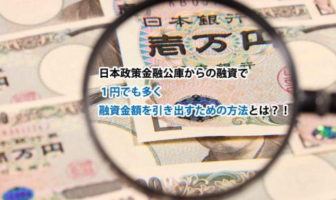 日本政策金融公庫からの融資で1円でも多く、融資金額を引き出すための方法とは?!