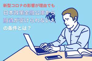 新型コロナの影響が理由でも日本政策金融公庫から融資が受けられない人の条件とは?