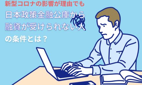 新型コロナの影響でも日本政策金融公庫から融資が受けられない人の条件 審査に落ちる理由とは?