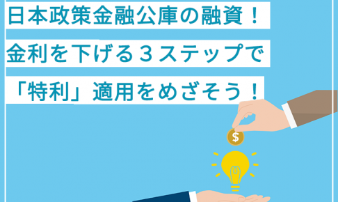 日本政策金融公庫の融資!金利を下げる3ステップで「特利」適用をめざそう!
