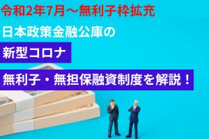 令和2年7月~無利子枠拡充 日本政策金融公庫の新型コロナ無利子・無担保融資制度を解説!