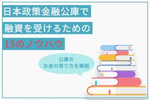 日本政策金融公庫で融資を受けるための15のノウハウ お金を借りる方法を解説