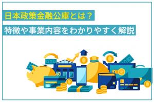 日本政策金融公庫とは?特徴や事業内容をわかりやすく解説