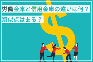 労働金庫と信用金庫の違いは何?類似点はある?