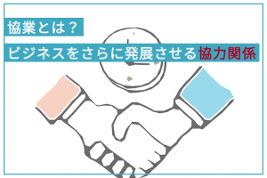 協業とは?ビジネスをさらに発展させる協力関係