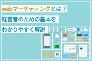 webマーケティングとは?経営者のための基本をわかりやすく解説