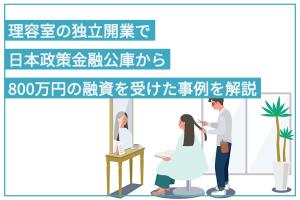 理容室の独立開業で日本政策金融公庫から800万円の融資を受けた事例を解説